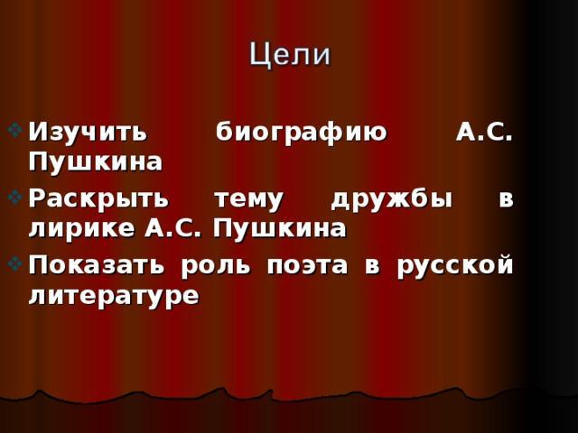 Изучить биографию А.С. Пушкина Раскрыть тему дружбы в лирике А.С. Пушкина Показать роль поэта в русской литературе