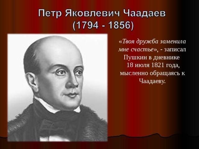 « Твоя дружба заменила мне счастье », - записал Пушкин в дневнике  18 июля 1821 года, мысленно обращаясь к Чаадаеву.