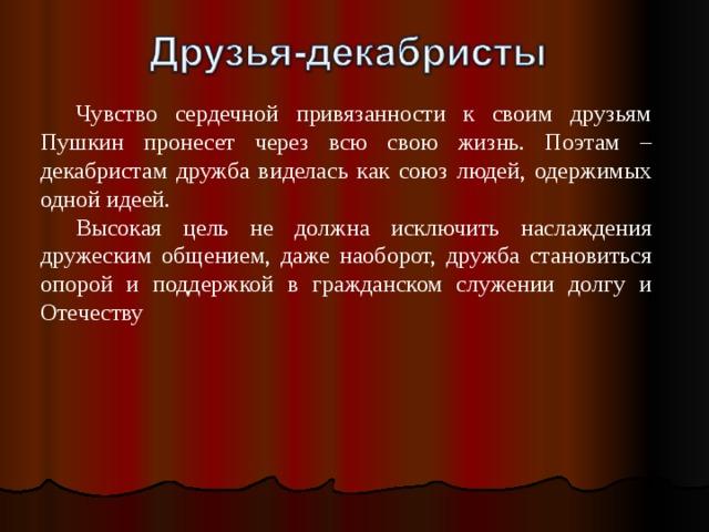 Чувство сердечной привязанности к своим друзьям Пушкин пронесет через всю свою жизнь. Поэтам – декабристам дружба виделась как союз людей, одержимых одной идеей. Высокая цель не должна исключить наслаждения дружеским общением, даже наоборот, дружба становиться опорой и поддержкой в гражданском служении долгу и Отечеству
