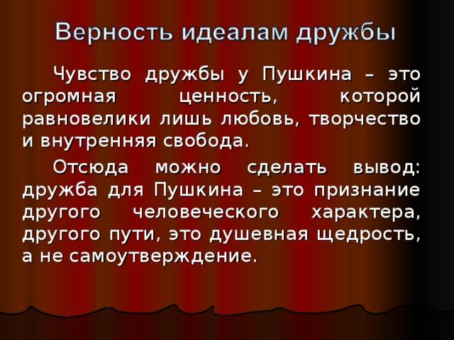 Чувство дружбы у Пушкина – это огромная ценность, которой равновелики лишь любовь, творчество и внутренняя свобода. Отсюда можно сделать вывод: дружба для Пушкина – это признание другого человеческого характера, другого пути, это душевная щедрость, а не самоутверждение.