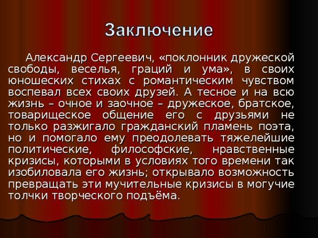 Александр Сергеевич, «поклонник дружеской свободы, веселья, граций и ума», в своих юношеских стихах с романтическим чувством воспевал всех своих друзей. А тесное и на всю жизнь – очное и заочное – дружеское, братское, товарищеское общение его с друзьями не только разжигало гражданский пламень поэта, но и помогало ему преодолевать тяжелейшие политические, философские, нравственные кризисы, которыми в условиях того времени так изобиловала его жизнь; открывало возможность превращать эти мучительные кризисы в могучие толчки творческого подъёма.