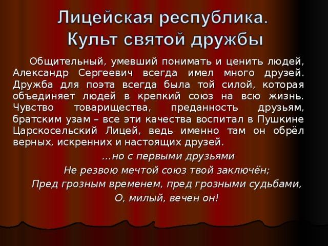 Общительный, умевший понимать и ценить людей, Александр Сергеевич всегда имел много друзей. Дружба для поэта всегда была той силой, которая объединяет людей в крепкий союз на всю жизнь. Чувство товарищества, преданность друзьям, братским узам – все эти качества воспитал в Пушкине Царскосельский Лицей, ведь именно там он обрёл верных, искренних и настоящих друзей.  … но с первыми друзьями Не резвою мечтой союз твой заключён; Пред грозным временем, пред грозными судьбами, О, милый, вечен он!