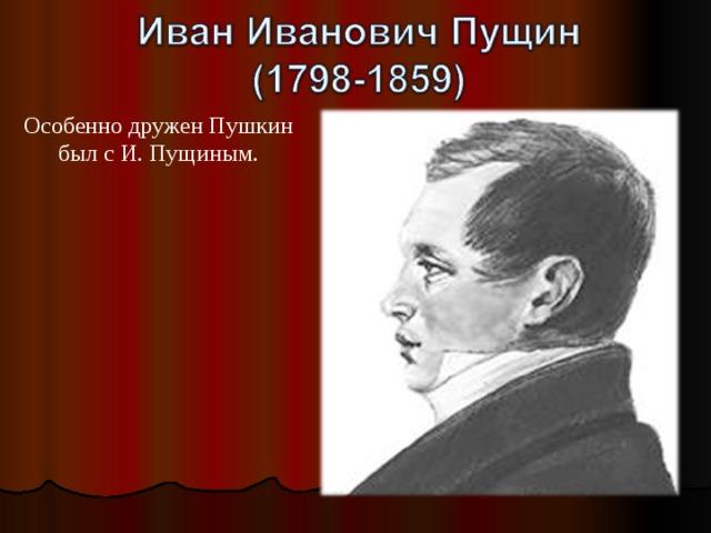 Особенно дружен Пушкин был с И. Пущиным.