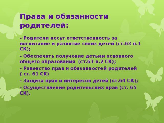Права и обязанности родителей: - Родители несут ответственность за воспитание и развитие своих детей (ст.63 п.1 СК); - Обеспечить получение детьми основного общего образования (ст.63 п.2 СК); - Равенство прав и обязанностей родителей ( ст. 61 СК) - Защита прав и интересов детей (ст.64 СК); - Осуществление родительских прав (ст. 65 СК).