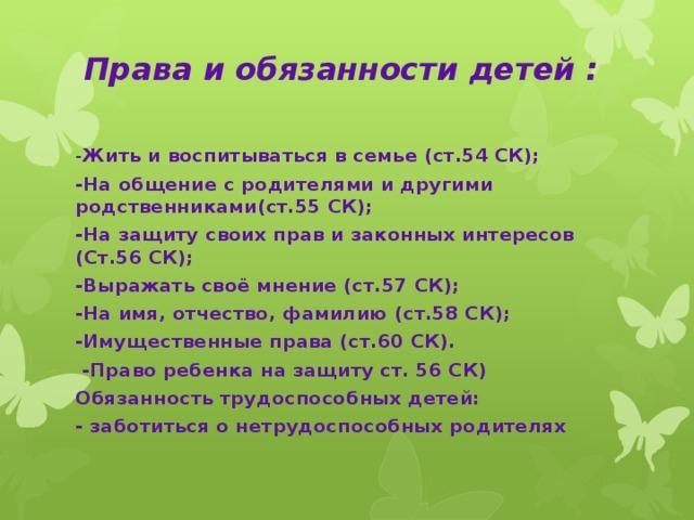 Права и обязанности детей :   - Жить и воспитываться в семье (ст.54 СК); -На общение с родителями и другими родственниками(ст.55 СК); -На защиту своих прав и законных интересов (Ст.56 СК); -Выражать своё мнение (ст.57 СК); -На имя, отчество, фамилию (ст.58 СК); -Имущественные права (ст.60 СК).  -Право ребенка на защиту ст. 56 СК) Обязанность трудоспособных детей: - заботиться о нетрудоспособных родителях