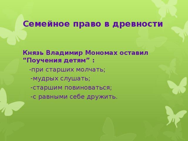 """Семейное право в древности Князь Владимир Мономах оставил """"Поучения детям"""" :  -при старших молчать;  -мудрых слушать;  -старшим повиноваться;  -с равными себе дружить."""