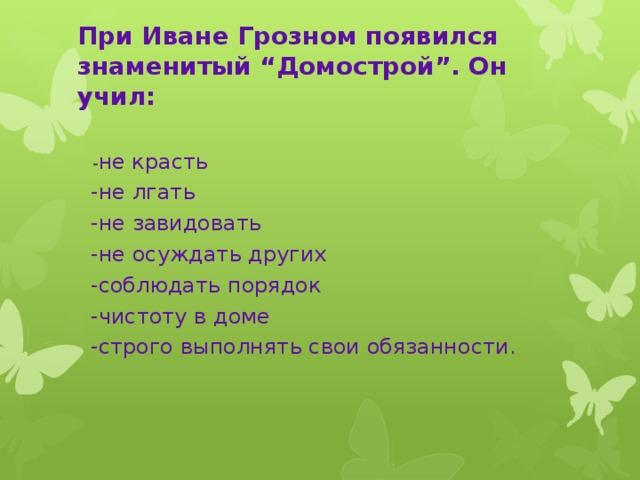 """При Иване Грозном появился знаменитый """"Домострой"""". Он учил:    - не красть  -не лгать  -не завидовать  -не осуждать других  -соблюдать порядок  -чистоту в доме  -строго выполнять свои обязанности."""