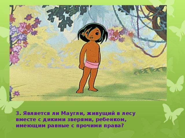 Маугли 3. Является ли Маугли, живущий в лесу вместе с дикими зверями, ребенком, имеющим равные с прочими права?