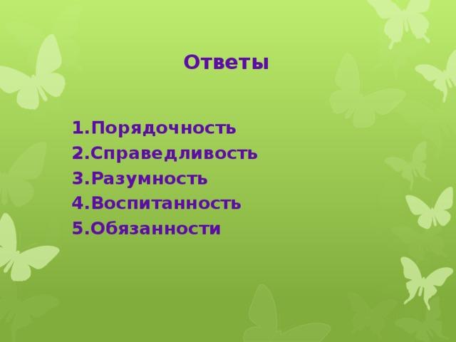 Ответы  1.Порядочность  2.Справедливость  3.Разумность  4.Воспитанность  5.Обязанности