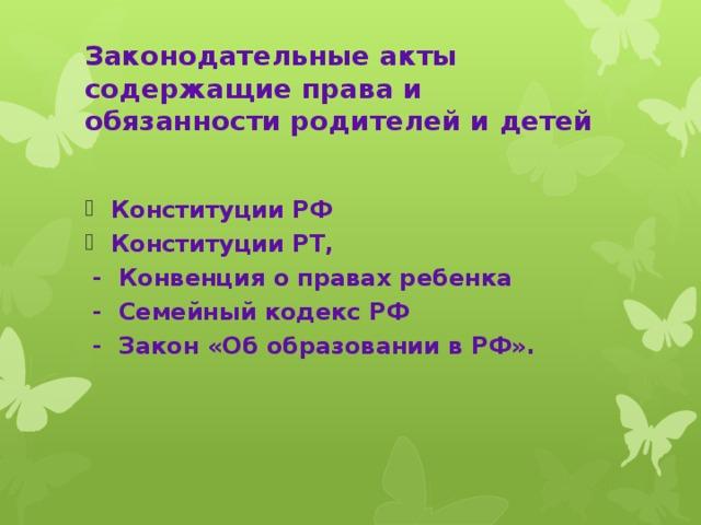 Законодательные акты содержащие права и обязанности родителей и детей Конституции РФ Конституции РТ,  - Конвенция о правах ребенка  - Семейный кодекс РФ  - Закон «Об образовании в РФ».