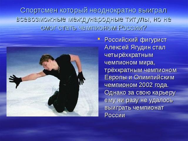 Спортсмен который неоднократно выиграл всевозможные международные титулы, но не смог стать чемпионом России?