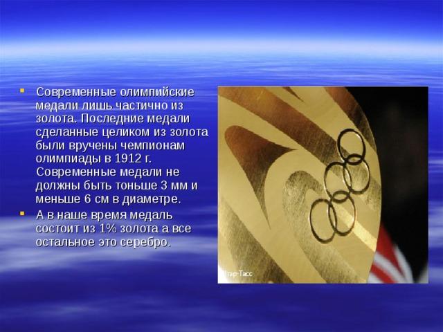 Современные олимпийские медали лишь частично из золота. Последние медали сделанные целиком из золота были вручены чемпионам олимпиады в 1912 г. Современные медали не должны быть тоньше 3 мм и меньше 6 см в диаметре. А в наше время медаль состоит из 1% золота а все остальное это серебро.