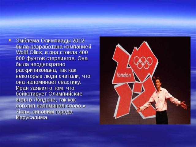 Эмблема Олимпиады 2012 была разработана компанией Wolff Olins, и она стоила 400 000 фунтов стерлингов. Она была неоднократно раскритикована, так как некоторые люди считали, что она напоминает свастику. Иран заявил о том, что бойкотирует Олимпийские игры в Лондоне, так как логотип напоминал слово » Zion», синоним города Иерусалима.