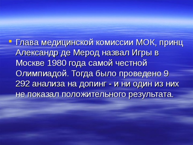 Глава медицинской комиссии МОК, принц Александр де Мерод назвал Игры в Москве 1980 года самой честной Олимпиадой. Тогда было проведено 9 292 анализа на допинг - и ни один из них не показал положительного результата.