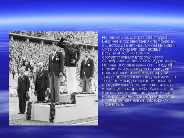 На олимпийских играх 1936 года в Берлине в соревнованиях по прыжкам с шестом два японца, Сюхэй Нисида и Суэо Оэ, показали одинаковый результат 4,25 метра, что соответствовало второму месту. Серебряная медаль в итоге досталась Нисиде, а бронзовая— Оэ. По одной версии, для распределения медалей просто бросили монетку, по другой — так решила японская федерация из-за того, что Нисиде для взятия высоты понадобилась всего одна попытка, да и вообще он старше Оэ. Как бы то ни было, по возвращении домой Нисида и Оэ распилили свои медали пополам и сплавили две новые, серебряно-бронзовые.