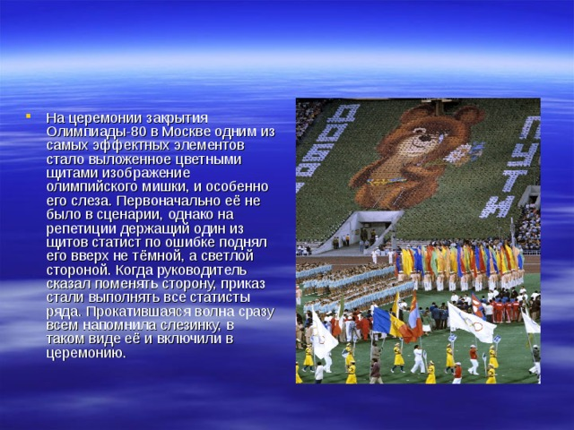 На церемонии закрытия Олимпиады-80 в Москве одним из самых эффектных элементов стало выложенное цветными щитами изображение олимпийского мишки, и особенно его слеза. Первоначально её не было в сценарии, однако на репетиции держащий один из щитов статист по ошибке поднял его вверх не тёмной, а светлой стороной. Когда руководитель сказал поменять сторону, приказ стали выполнять все статисты ряда. Прокатившаяся волна сразу всем напомнила слезинку, в таком виде её и включили в церемонию.