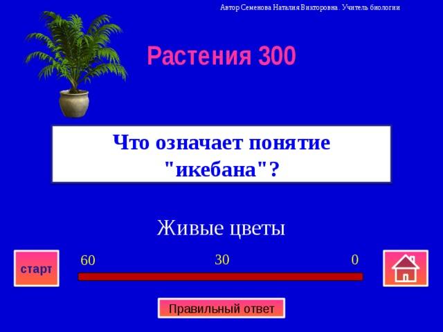 Автор Семенова Наталия Викторовна. Учитель биологии Растения 300 Что означает понятие