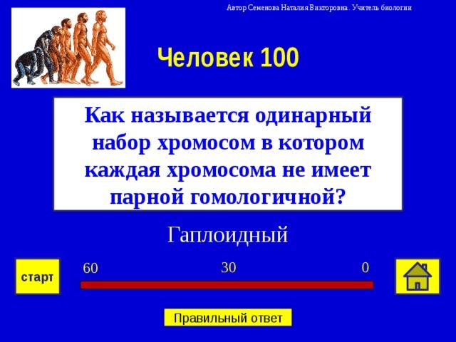 Автор Семенова Наталия Викторовна. Учитель биологии Человек 100 Как называется одинарный набор хромосом в котором каждая хромосома не имеет парной гомологичной? Гаплоидный 0 30 60 старт Правильный ответ