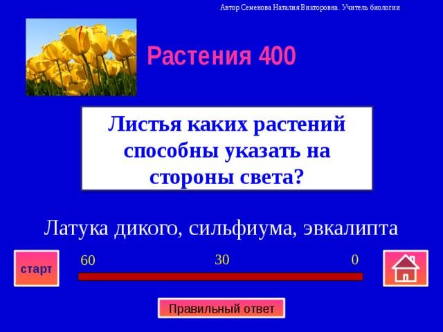 Автор Семенова Наталия Викторовна. Учитель биологии Растения 400 Листья каких растений способны указать на стороны света? Латука дикого, сильфиума, эвкалипта 0 30 60 старт Правильный ответ