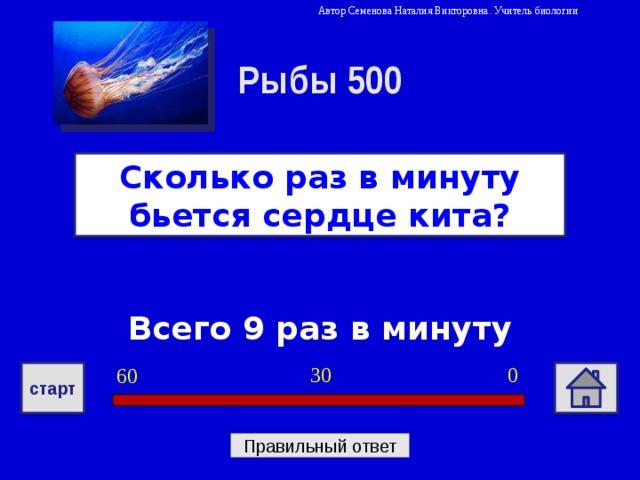 Автор Семенова Наталия Викторовна. Учитель биологии Рыбы 500 Сколько раз в минуту бьется сердце кита? Всего 9 раз в минуту 0 30 60 старт Правильный ответ