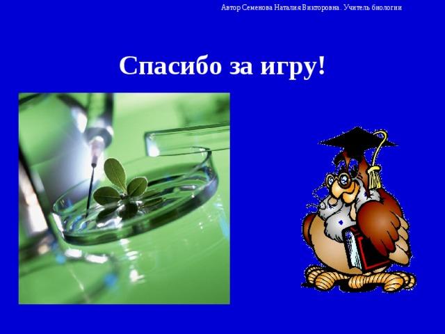 Автор Семенова Наталия Викторовна. Учитель биологии Спасибо за игру!