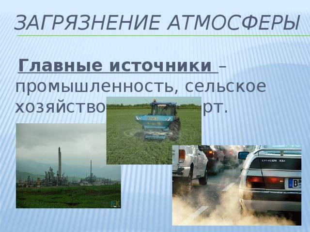 Загрязнение атмосферы  Главные источники – промышленность, сельское хозяйство и транспорт.