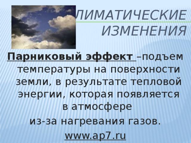 Климатические изменения Парниковый эффект –подъем температуры на поверхности земли, в результате тепловой энергии, которая появляется в атмосфере из-за нагревания газов. www.ap7.ru