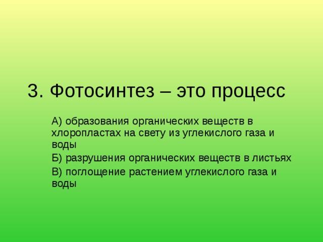 3. Фотосинтез – это процесс   А) образования органических веществ в хлоропластах на свету из углекислого газа и воды Б) разрушения органических веществ в листьях В) поглощение растением углекислого газа и воды