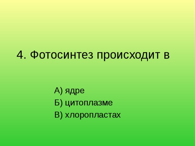 4. Фотосинтез происходит в   А) ядре Б) цитоплазме В) хлоропластах