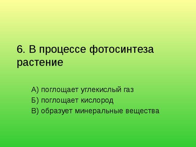 6. В процессе фотосинтеза растение   А) поглощает углекислый газ Б) поглощает кислород В) образует минеральные вещества