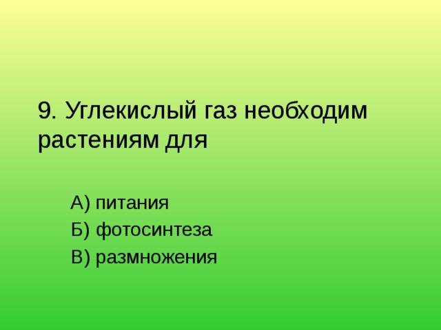 9. Углекислый газ необходим растениям для   А) питания Б) фотосинтеза В) размножения