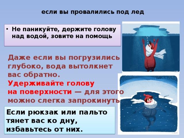 если выпровалились под лед   Непаникуйте, держите голову над водой, зовите напомощь Даже если выпогрузились глубоко, вода вытолкнет вас обратно. Удерживайте голову наповерхности — для этого можно слегка запрокинуть ееназад. Если рюкзак или пальто тянет вас кодну, избавьтесь отних.
