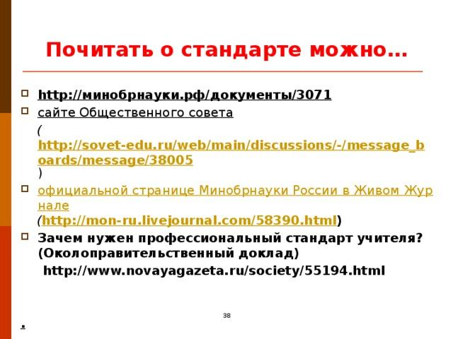Почитать о стандарте можно… http://минобрнауки.рф/документы/3071 сайте Общественного совета   ( http://sovet-edu.ru/web/main/discussions/-/message_boards/message/38005 ) официальной странице Минобрнауки России в Живом Журнале  ( http://mon-ru.livejournal.com/58390.html ) Зачем нужен профессиональный стандарт учителя? (Околоправительственный доклад)  http://www.novayagazeta.ru/society/55194.html   . 16