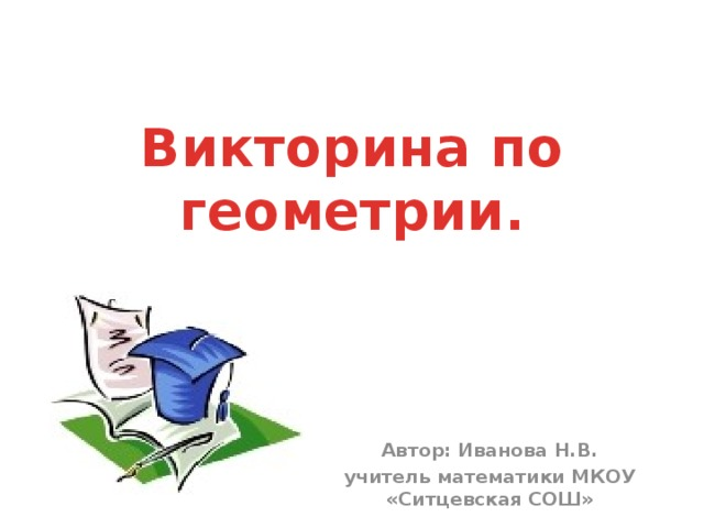 Викторина по геометрии. Автор: Иванова Н.В. учитель математики МКОУ «Ситцевская СОШ»
