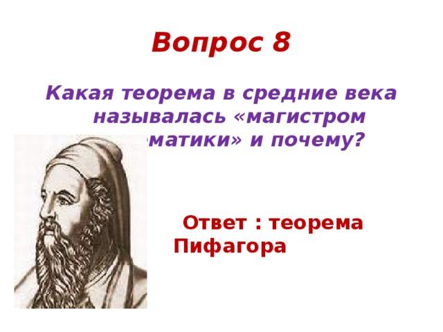 Вопрос 8 Какая теорема в средние века называлась «магистром математики» и почему?    Ответ : теорема Пифагора