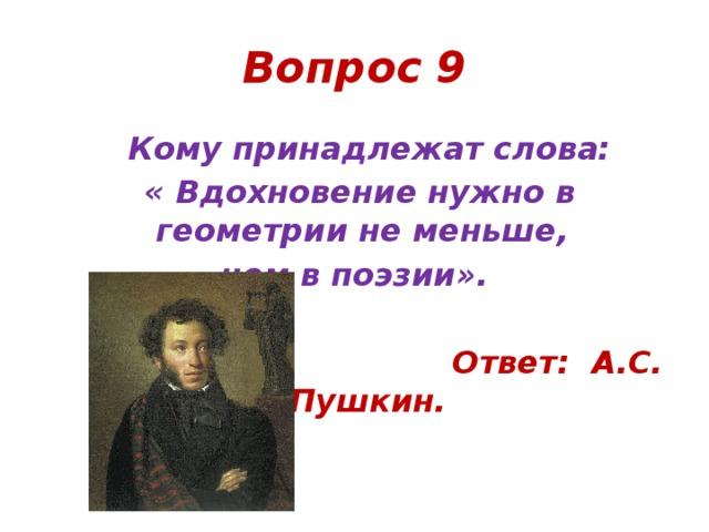 Вопрос 9  Кому принадлежат слова:  « Вдохновение нужно в геометрии не меньше, чем в поэзии».   Ответ: А.С. Пушкин.