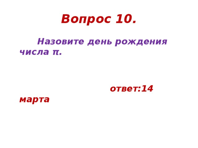 Вопрос 10.  Назовите день рождения числа π.     ответ:14 марта
