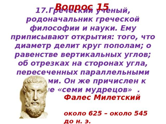 Вопрос 15 17.Греческий ученый, родоначальник греческой философии и науки. Ему приписывают открытия: того, что диаметр делит круг пополам; о равенстве вертикальных углов; об отрезках на сторонах угла, пересеченных параллельными прямыми. Он же причислен к группе «семи мудрецов» .   Фалес Милетский   около 625 – около 545 до н. э.
