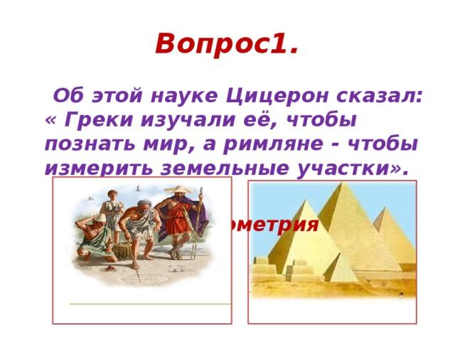 Вопрос1.  Об этой науке Цицерон сказал: « Греки изучали её, чтобы познать мир, а римляне - чтобы измерить земельные участки».   ответ: геометрия