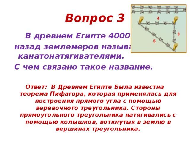 Вопрос 3  В древнем Египте 4000 лет  назад землемеров называли канатонатягивателями.  С чем связано такое название.  Ответ: В Древнем Египте Была известна теорема Пифагора, которая применялась для построения прямого угла с помощью веревочного треугольника. Стороны прямоугольного треугольника натягивались с помощью колышков, воткнутых в землю в вершинах треугольника.