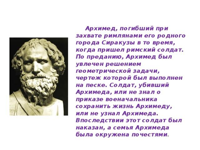 Архимед, погибший при захвате римлянами его родного города Сиракузы в то время, когда пришел римский солдат. По преданию, Архимед был увлечен решением геометрической задачи, чертеж которой был выполнен на песке. Солдат, убивший Архимеда, или не знал о приказе военачальника сохранить жизнь Архимеду, или не узнал Архимеда. Впоследствии этот солдат был наказан, а семья Архимеда была окружена почестями .