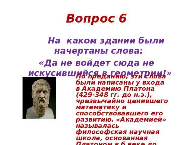 Вопрос 6  На каком здании были начертаны слова: «Да не войдет сюда не искусившийся в геометрии!» По преданию, эти слова были написаны у входа в Академию Платона (429-348 гг. до н.э.), чрезвычайно ценившего математику и способствовавшего его развитию. «Академией» называлась философская научная школа, основанная Платоном в 6 веке до н.э. близ Афин, в садах, посвященных памяти героя Академа.