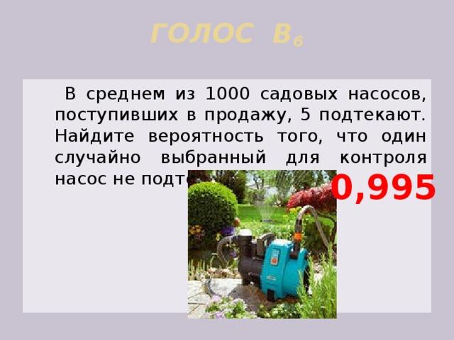 ГОЛОС В 6     В среднем из 1000 садовых насосов, поступивших в продажу, 5 подтекают. Найдите вероятность того, что один случайно выбранный для контроля насос не подтекает. 0,995
