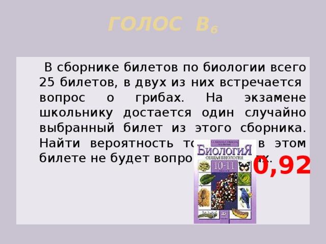 ГОЛОС В 6     В сборнике билетов по биологии всего 25 билетов, в двух из них встречается вопрос о грибах. На экзамене школьнику достается один случайно выбранный билет из этого сборника. Найти вероятность того, что в этом билете не будет вопроса о грибах. 0,92