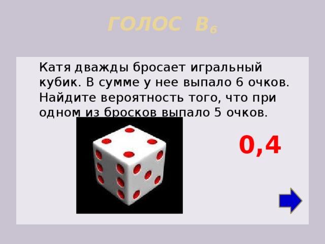 ГОЛОС В 6    Катя дважды бросает игральный кубик. В сумме у нее выпало 6 очков. Найдите вероятность того, что при одном из бросков выпало 5 очков. 0,4