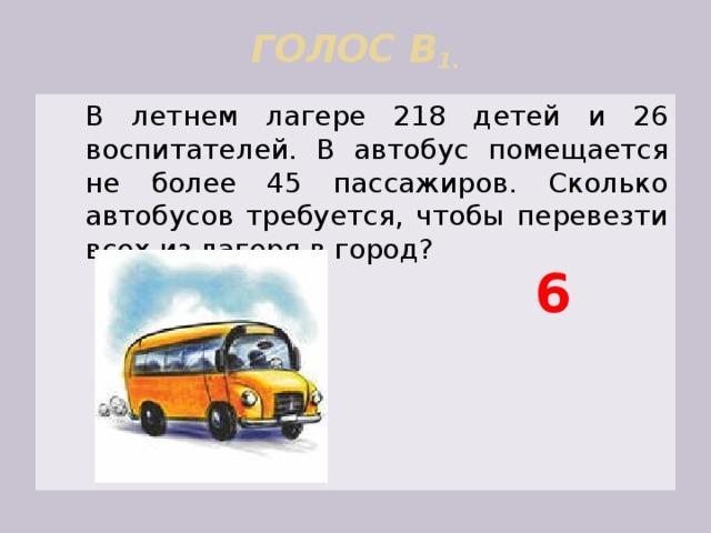 ГОЛОС В 1.    В летнем лагере 218 детей и 26 воспитателей. В автобус помещается не более 45 пассажиров. Сколько автобусов требуется, чтобы перевезти всех из лагеря в город? 6