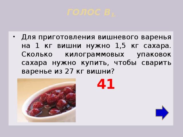 ГОЛОС В 1.   Для приготовления вишневого варенья на 1 кг вишни нужно 1,5 кг сахара. Сколько килограммовых упаковок сахара нужно купить, чтобы сварить варенье из 27 кг вишни? 41