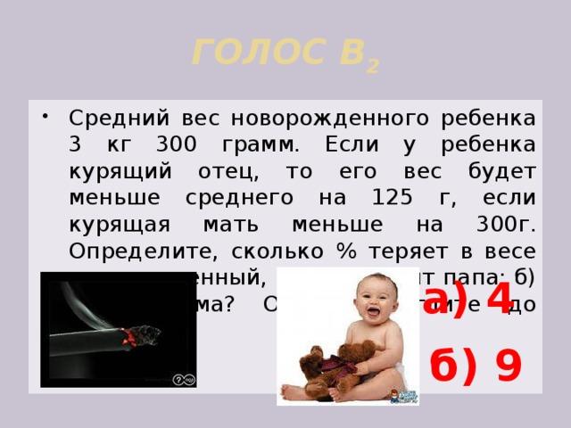 ГОЛОС В 2 Средний вес новорожденного ребенка 3 кг 300 грамм. Если у ребенка курящий отец, то его вес будет меньше среднего на 125 г, если курящая мать меньше на 300г. Определите, сколько % теряет в весе новорожденный, если: а)курит папа; б) курит мама? Ответ округлите до единиц. а) 4 б) 9
