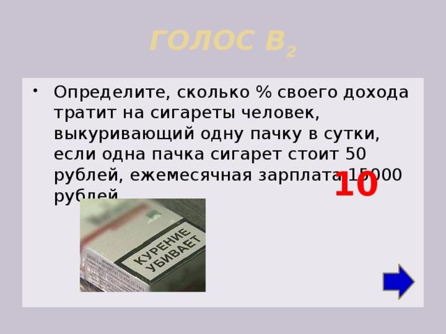 ГОЛОС В 2 Определите, сколько % своего дохода тратит на сигареты человек, выкуривающий одну пачку в сутки, если одна пачка сигарет стоит 50 рублей, ежемесячная зарплата 15000 рублей. 10