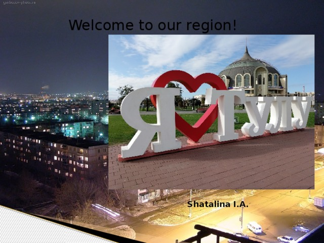 Welcome to our region! ! Welcome to our town! Shatalina I.A.